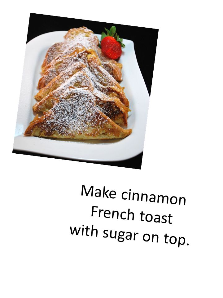 Make cinnamon French toast with sugar on top.