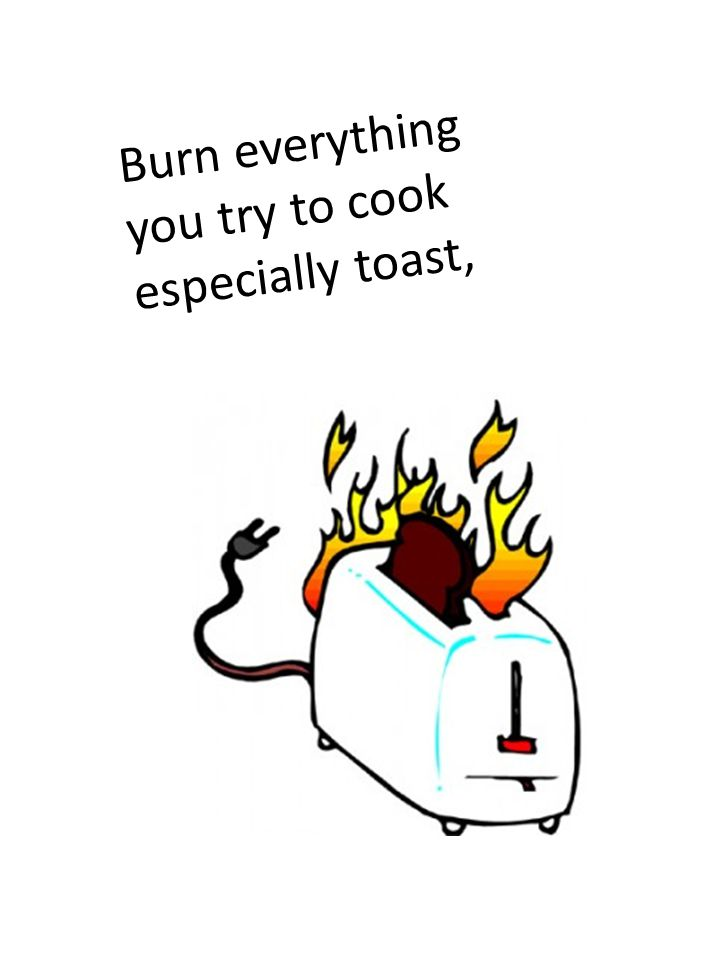 Burn everything you try to cook especially toast,
