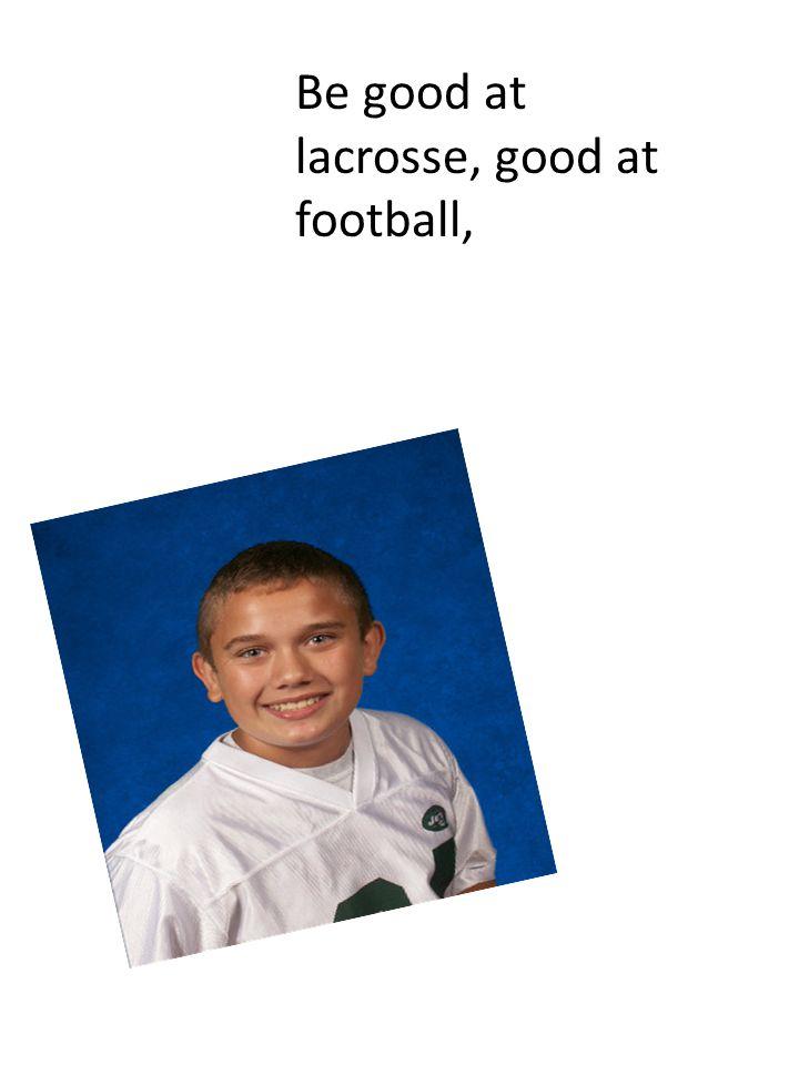 Be good at lacrosse, good at football,