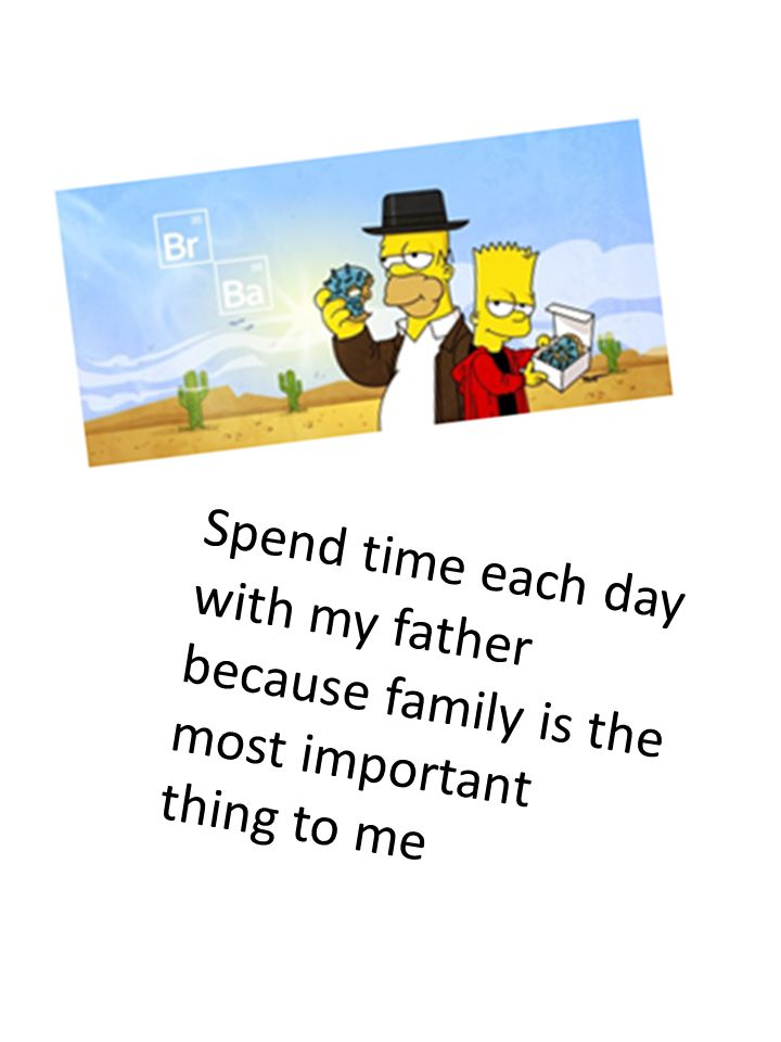 Spend time each day with my father because family is the most important thing to me