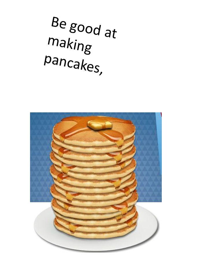 Be good at making pancakes,