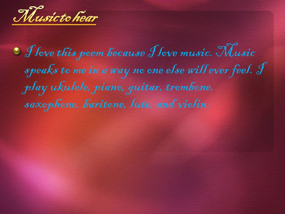 I love this poem because I love music. Music speaks to me in a way no one else will ever feel.