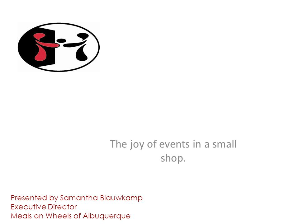 IF YOU PLAN IT, WILL THEY GIVE? The joy of events in a small shop. Presented by Samantha Blauwkamp Executive Director Meals on Wheels of Albuquerque