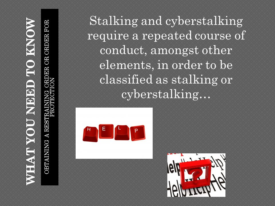 OBTAINING A RESTRAINING ORDER OR ORDER FOR PROTECTION Stalking and cyberstalking require a repeated course of conduct, amongst other elements, in order to be classified as stalking or cyberstalking…