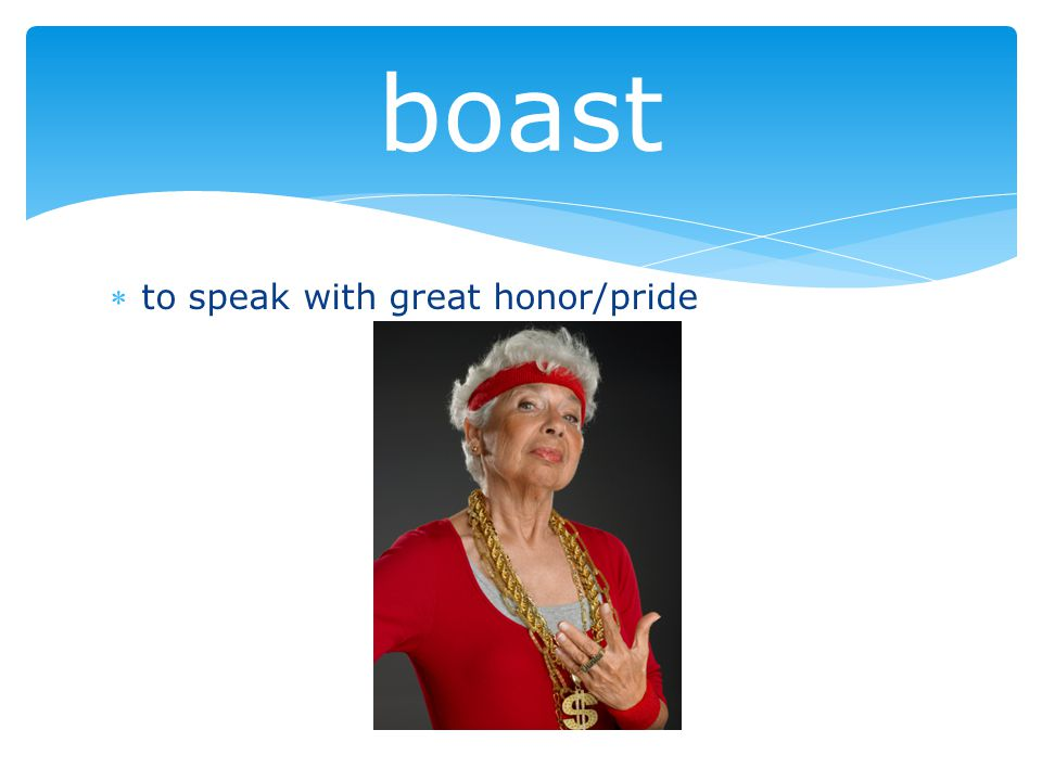to speak with great honor/pride boast