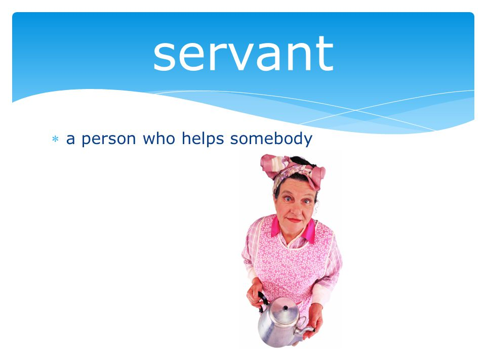 a person who helps somebody servant
