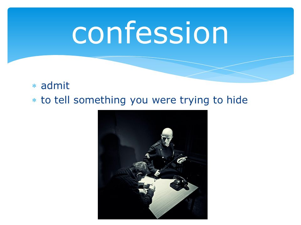 admit to tell something you were trying to hide confession