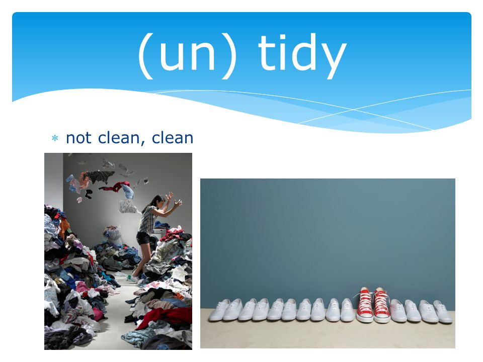 not clean, clean (un) tidy
