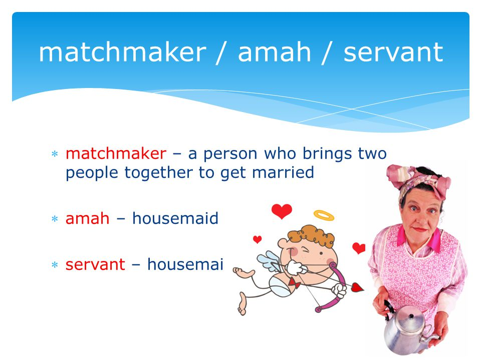 matchmaker – a person who brings two people together to get married amah – housemaid servant – housemaid matchmaker / amah / servant