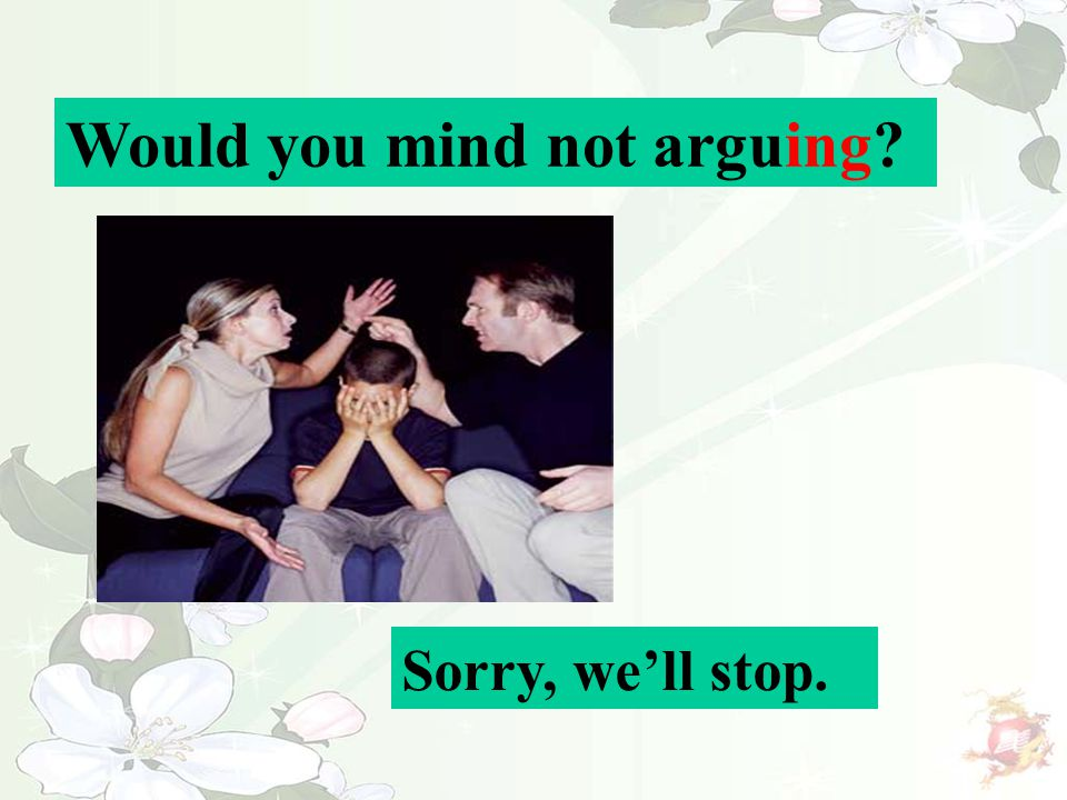 Would you mind not arguing? Sorry, we'll stop.