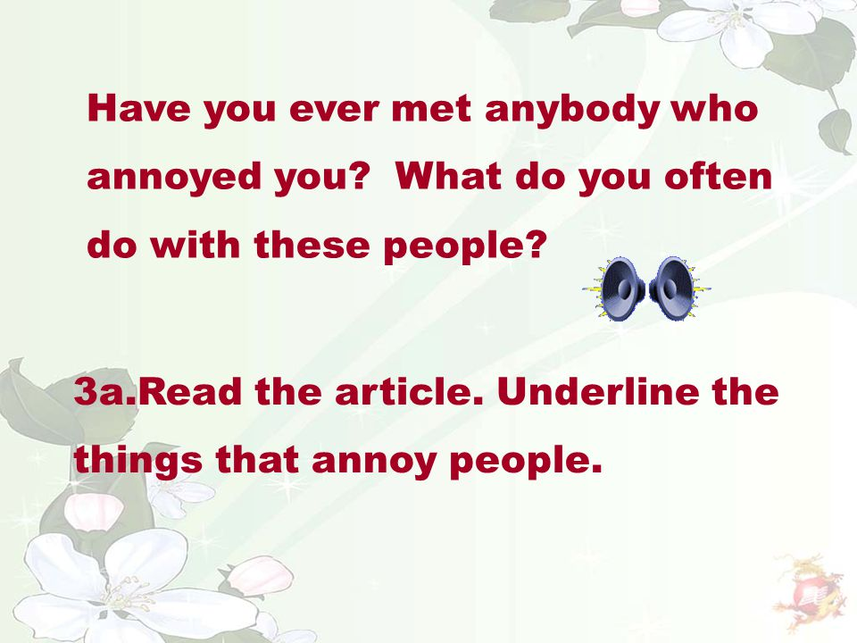 Have you ever met anybody who annoyed you? What do you often do with these people? 3a.Read the article. Underline the things that annoy people.