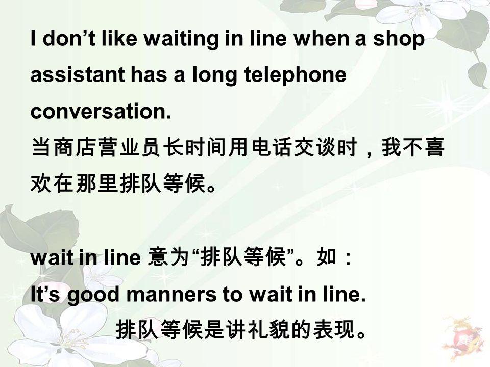 "I don't like waiting in line when a shop assistant has a long telephone conversation. 当商店营业员长时间用电话交谈时,我不喜 欢在那里排队等候。 wait in line 意为 "" 排队等候 "" 。如: It's"