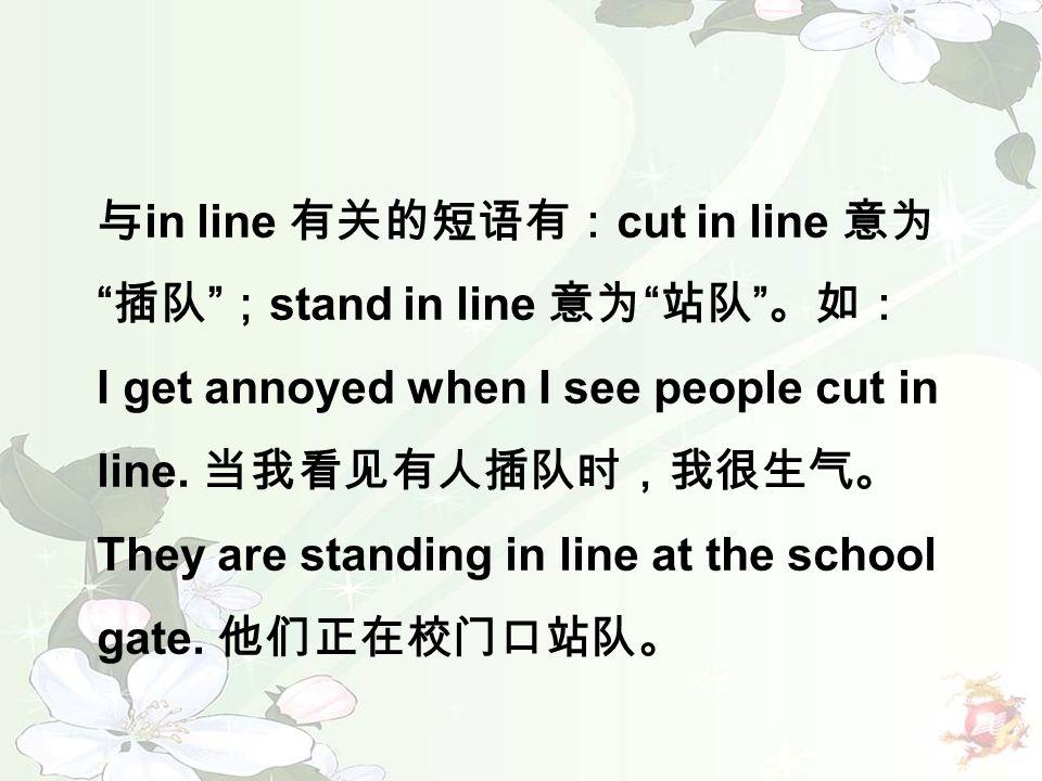 """与 in line 有关的短语有: cut in line 意为 """" 插队 """" ; stand in line 意为 """" 站队 """" 。如: I get annoyed when I see people cut in line. 当我看见有人插队时,我很生气。 They are standing i"""