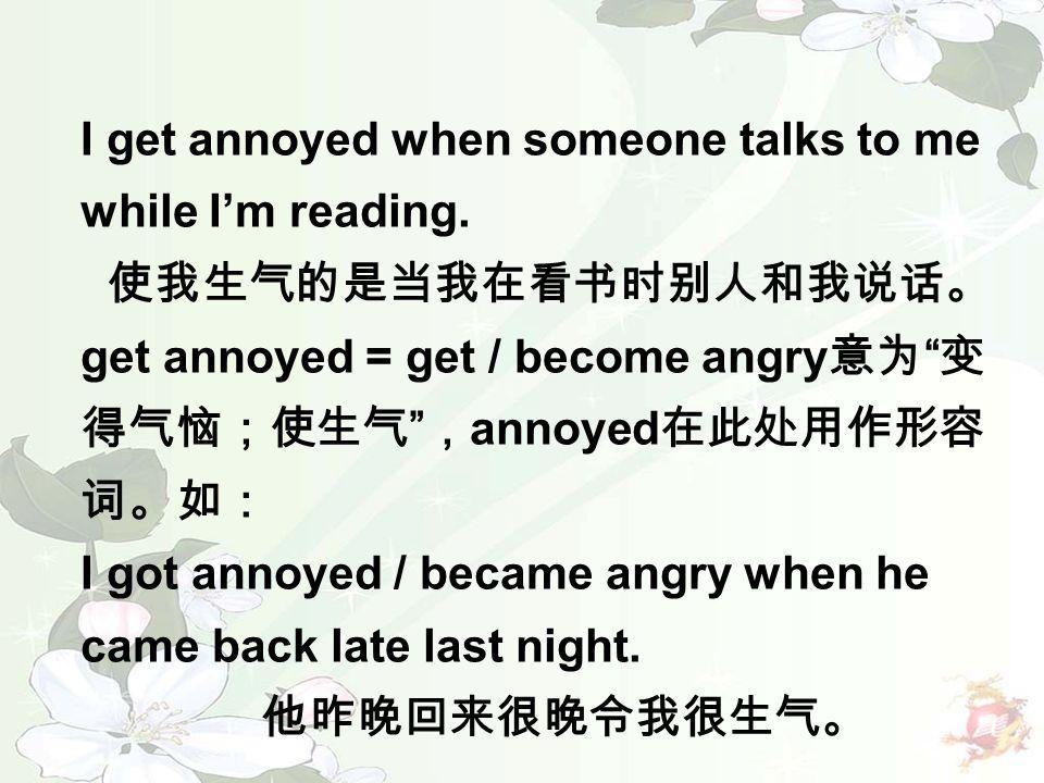 "I get annoyed when someone talks to me while I'm reading. 使我生气的是当我在看书时别人和我说话。 get annoyed = get / become angry 意为 "" 变 得气恼;使生气 "" , annoyed 在此处用作形容 词。如:"