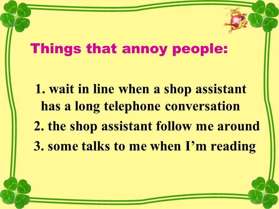 Things that annoy people: 1. wait in line when a shop assistant has a long telephone conversation 2. the shop assistant follow me around 3. some talks