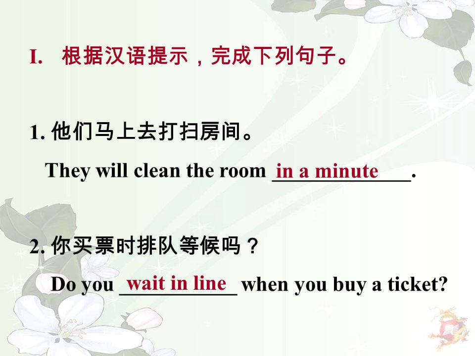 I. 根据汉语提示,完成下列句子。 1. 他们马上去打扫房间。 They will clean the room _____________. 2. 你买票时排队等候吗? Do you ___________ when you buy a ticket? in a minute wait in li