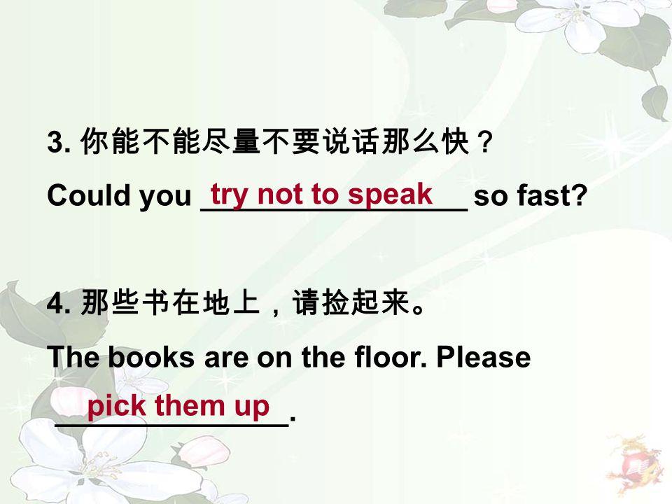 3. 你能不能尽量不要说话那么快? Could you ________________ so fast? 4. 那些书在地上,请捡起来。 The books are on the floor. Please ______________. try not to speak pick them up