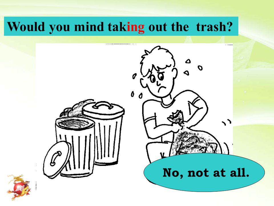 Would you mind taking out the trash? No, not at all.