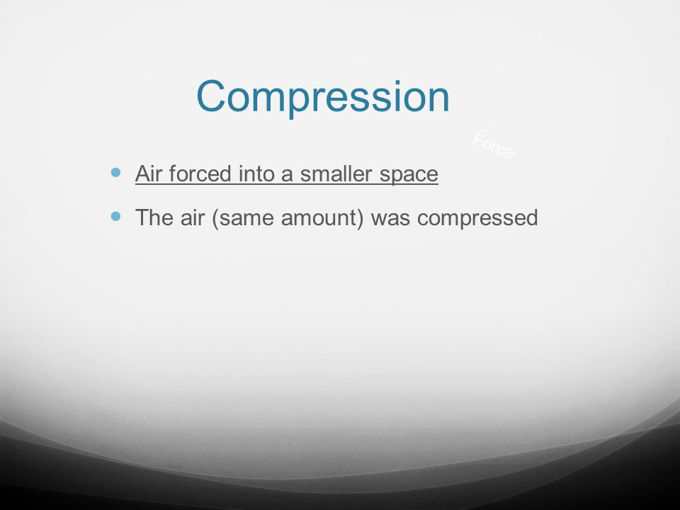 Compression Air forced into a smaller space The air (same amount) was compressed Force