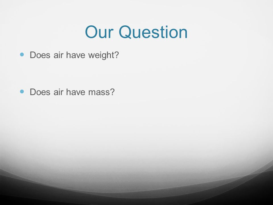 Our Question Does air have weight? Does air have mass?