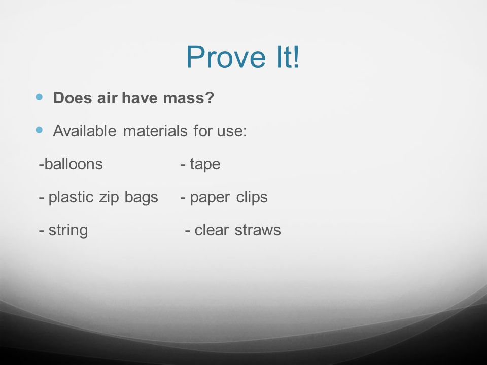Prove It! Does air have mass? Available materials for use: -balloons- tape - plastic zip bags- paper clips - string - clear straws
