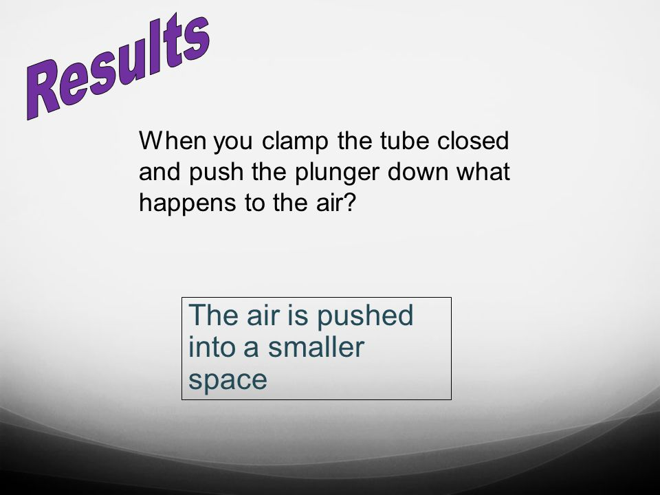 When you clamp the tube closed and push the plunger down what happens to the air? The air is pushed into a smaller space