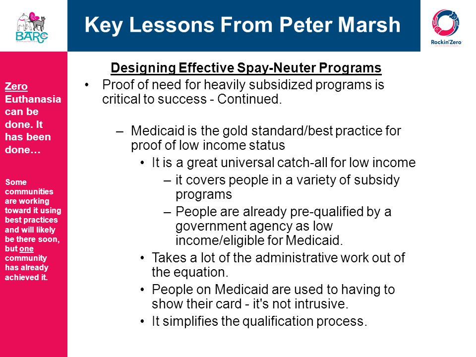 Key Lessons From Peter Marsh Designing Effective Spay-Neuter Programs The cost of a spay/neuter surgery for low income/indigent individuals/families, must be very low in order for them to participate.