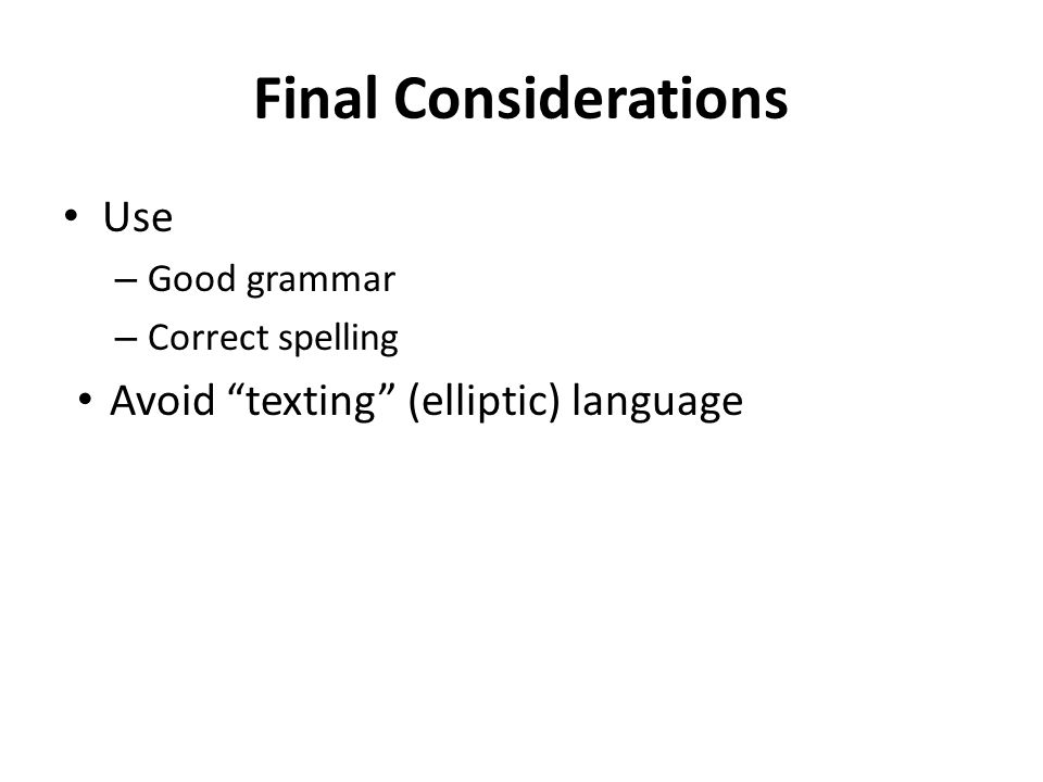 "Final Considerations Use – Good grammar – Correct spelling Avoid ""texting"" (elliptic) language"