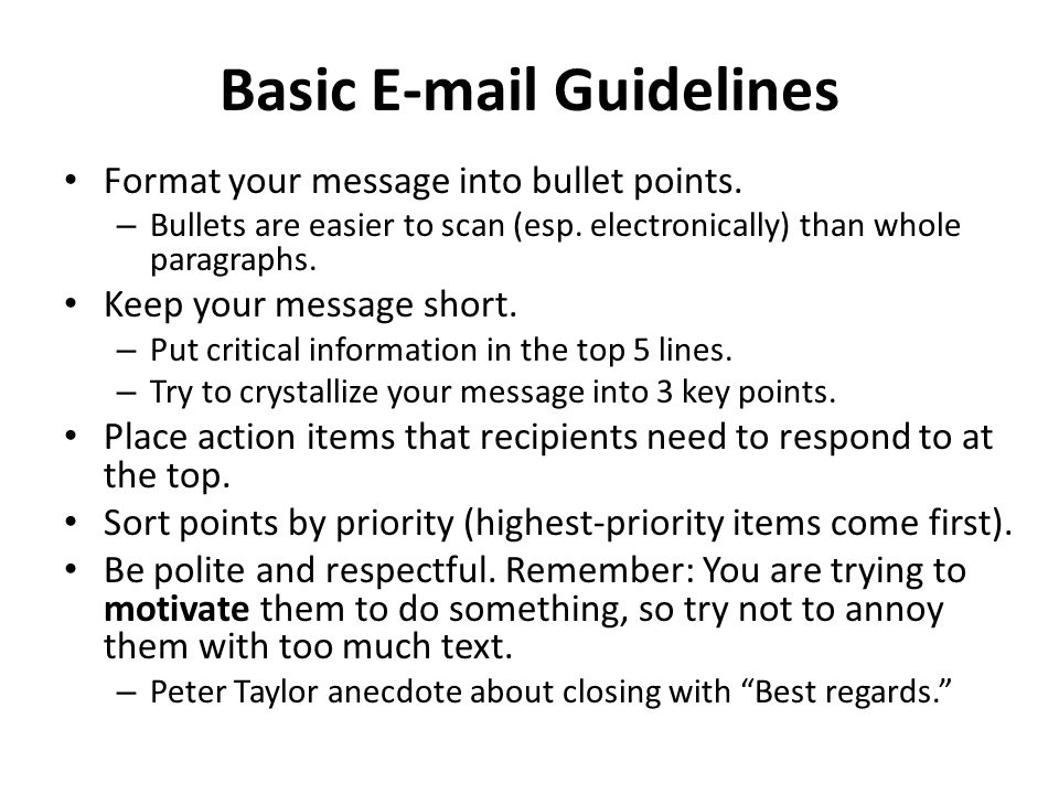 Basic E-mail Guidelines Format your message into bullet points. – Bullets are easier to scan (esp. electronically) than whole paragraphs. Keep your me