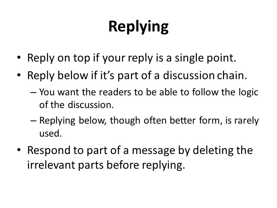 Replying Reply on top if your reply is a single point. Reply below if it's part of a discussion chain. – You want the readers to be able to follow the