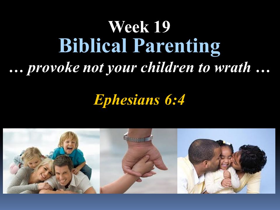 Ephesians 6:4 Biblical Parenting … provoke not your children to wrath … Week 19