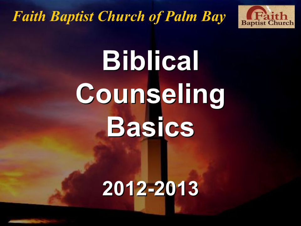 Biblical Counseling Basics 2012-2013 Faith Baptist Church of Palm Bay
