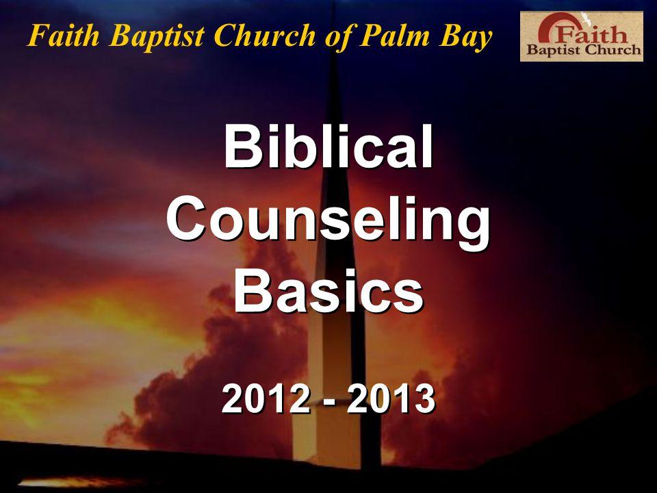 Biblical Counseling Basics 2012 - 2013 Faith Baptist Church of Palm Bay
