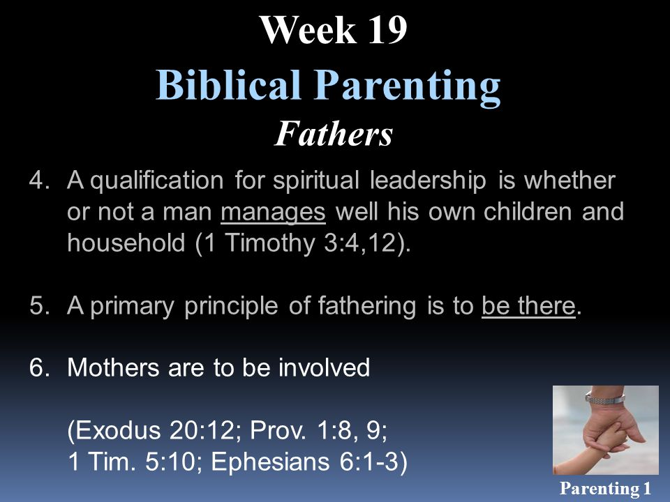 Biblical Parenting Fathers Week 19 4.A qualification for spiritual leadership is whether or not a man manages well his own children and household (1 Timothy 3:4,12).