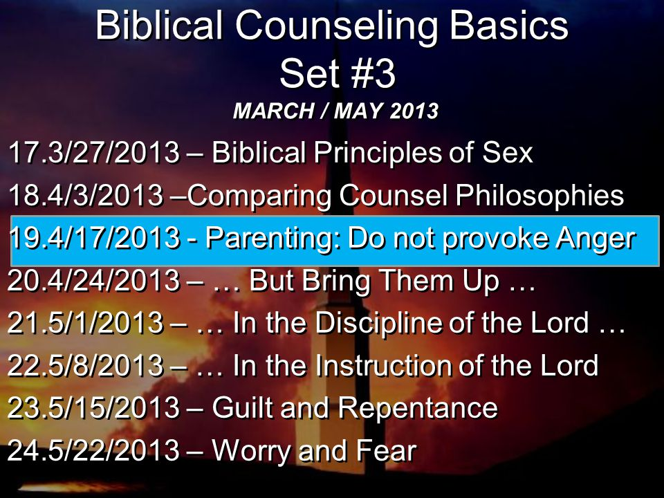 Biblical Counseling Basics Set #3 MARCH / MAY 2013 17.3/27/2013 – Biblical Principles of Sex 18.4/3/2013 –Comparing Counsel Philosophies 19.4/17/2013 - Parenting: Do not provoke Anger 20.4/24/2013 – … But Bring Them Up … 21.5/1/2013 – … In the Discipline of the Lord … 22.5/8/2013 – … In the Instruction of the Lord 23.5/15/2013 – Guilt and Repentance 24.5/22/2013 – Worry and Fear 17.3/27/2013 – Biblical Principles of Sex 18.4/3/2013 –Comparing Counsel Philosophies 19.4/17/2013 - Parenting: Do not provoke Anger 20.4/24/2013 – … But Bring Them Up … 21.5/1/2013 – … In the Discipline of the Lord … 22.5/8/2013 – … In the Instruction of the Lord 23.5/15/2013 – Guilt and Repentance 24.5/22/2013 – Worry and Fear