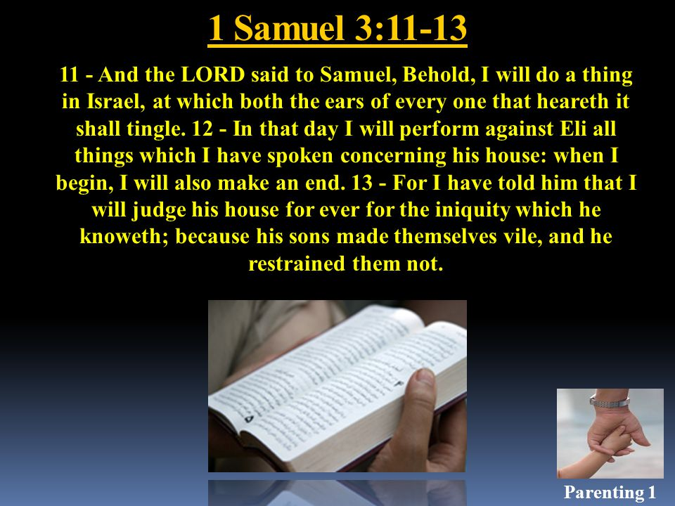 1 Samuel 3:11-13 11 - And the LORD said to Samuel, Behold, I will do a thing in Israel, at which both the ears of every one that heareth it shall tingle.