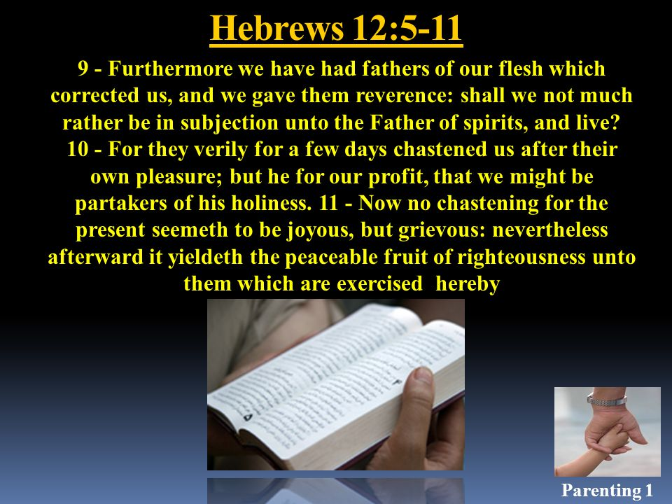 Hebrews 12:5-11 9 - Furthermore we have had fathers of our flesh which corrected us, and we gave them reverence: shall we not much rather be in subjection unto the Father of spirits, and live.