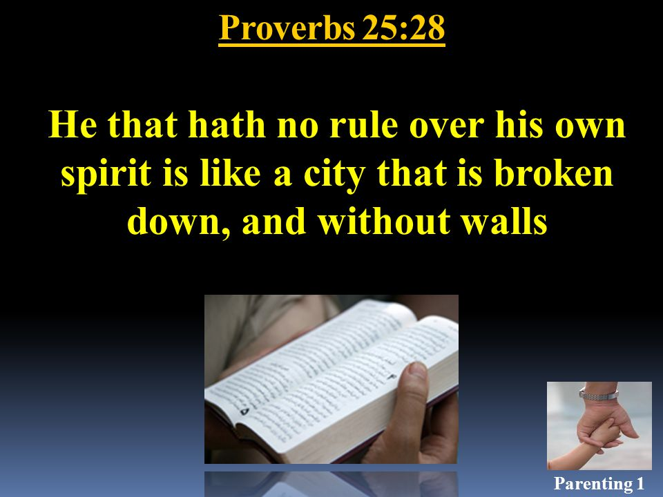 Proverbs 25:28 He that hath no rule over his own spirit is like a city that is broken down, and without walls Parenting 1