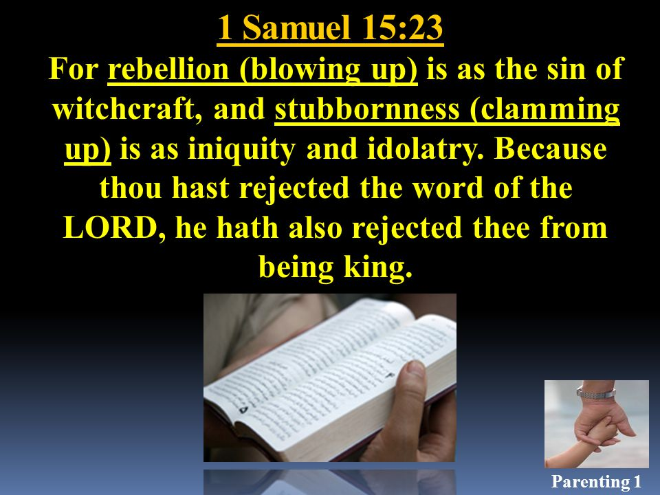 1 Samuel 15:23 For rebellion (blowing up) is as the sin of witchcraft, and stubbornness (clamming up) is as iniquity and idolatry.