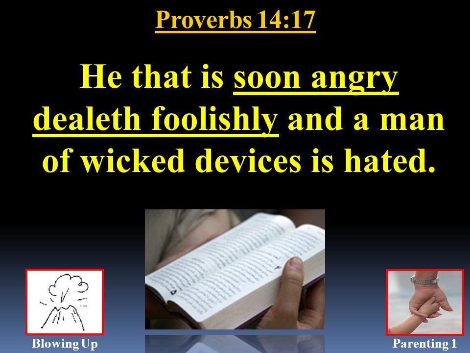 Proverbs 14:17 He that is soon angry dealeth foolishly and a man of wicked devices is hated.