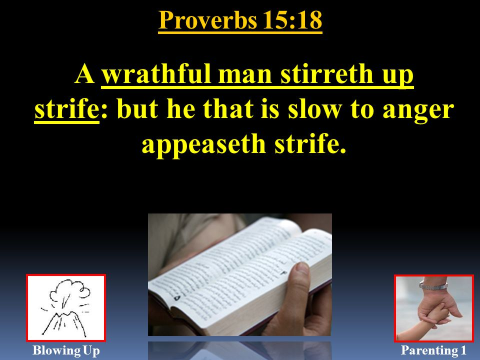 Proverbs 15:18 A wrathful man stirreth up strife: but he that is slow to anger appeaseth strife.