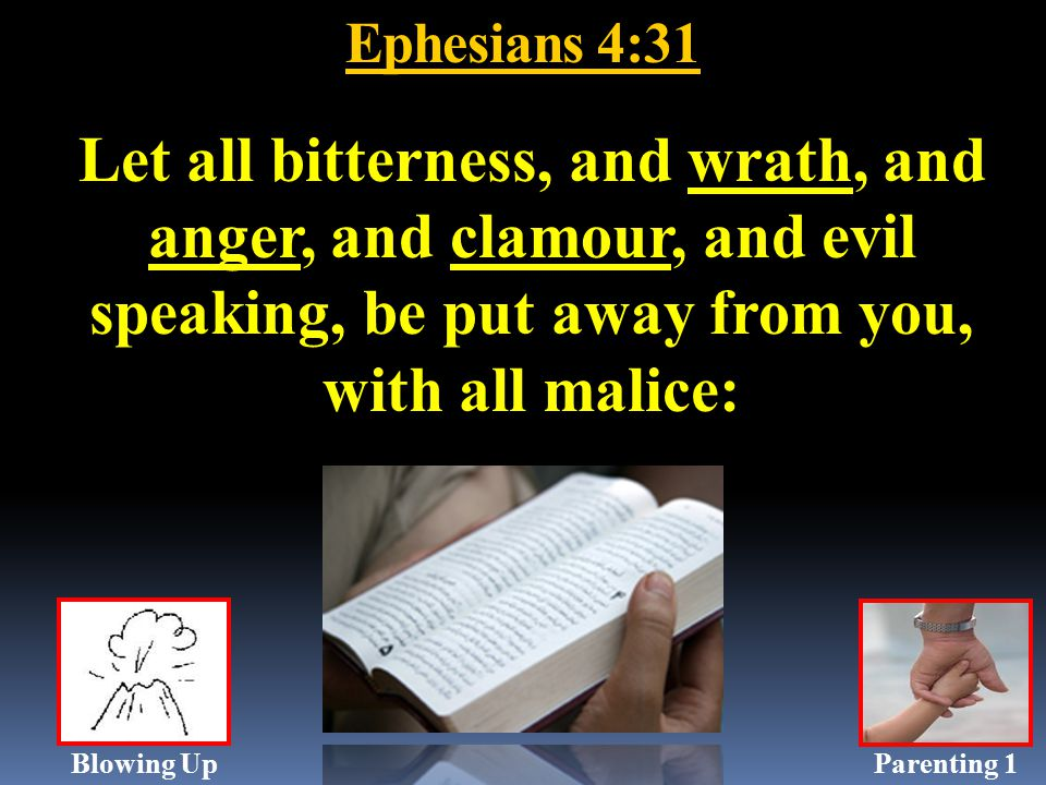 Ephesians 4:31 Let all bitterness, and wrath, and anger, and clamour, and evil speaking, be put away from you, with all malice: Parenting 1Blowing Up