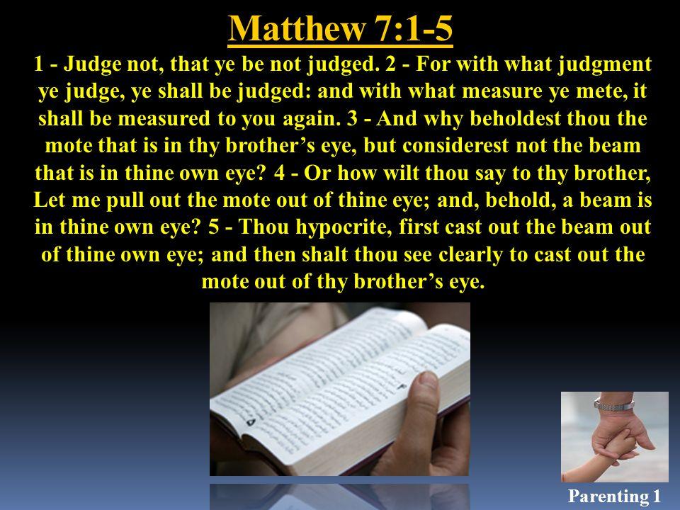 Matthew 7:1-5 1 - Judge not, that ye be not judged.
