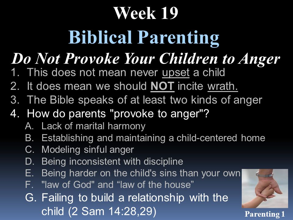 Biblical Parenting Do Not Provoke Your Children to Anger Week 19 1.This does not mean never upset a child 2.It does mean we should NOT incite wrath.