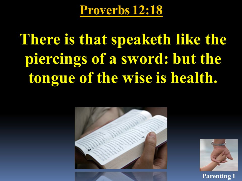 Proverbs 12:18 There is that speaketh like the piercings of a sword: but the tongue of the wise is health.
