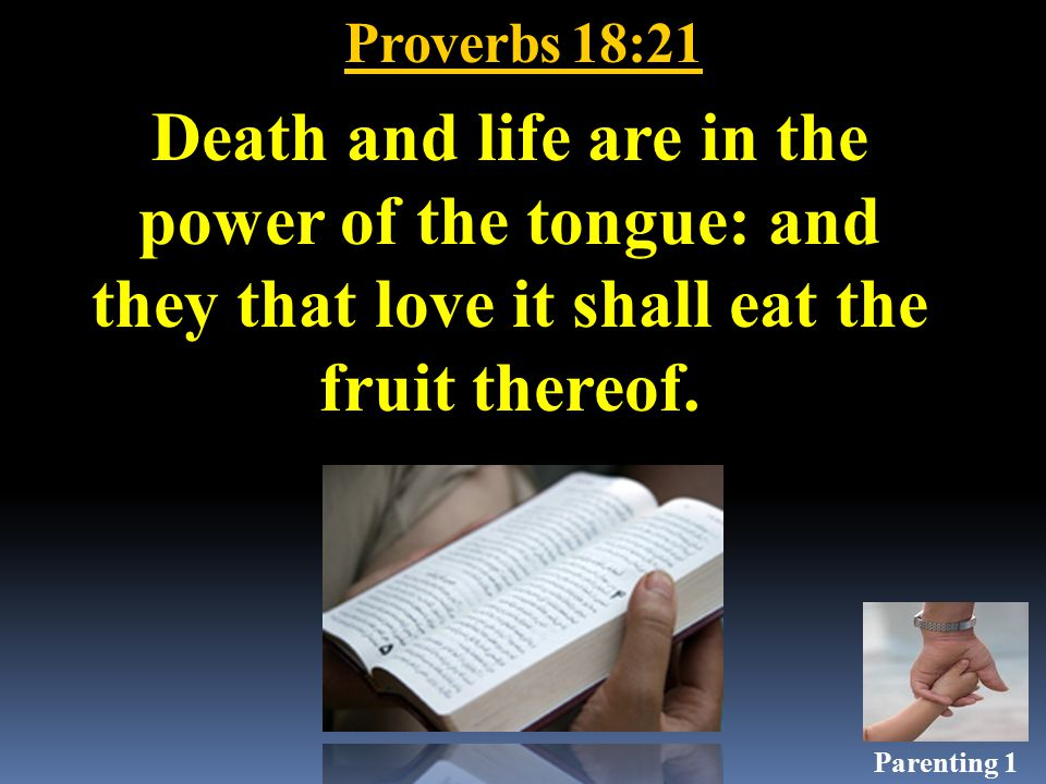 Proverbs 18:21 Death and life are in the power of the tongue: and they that love it shall eat the fruit thereof.