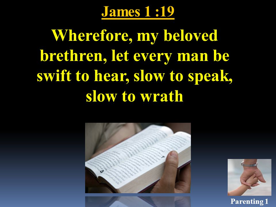 James 1 :19 Wherefore, my beloved brethren, let every man be swift to hear, slow to speak, slow to wrath Parenting 1