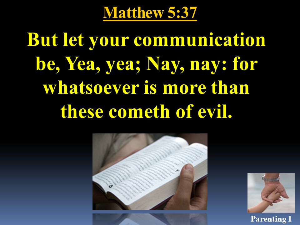 Matthew 5:37 But let your communication be, Yea, yea; Nay, nay: for whatsoever is more than these cometh of evil.