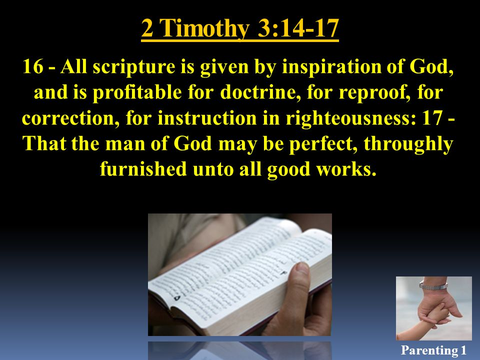 2 Timothy 3:14-17 16 - All scripture is given by inspiration of God, and is profitable for doctrine, for reproof, for correction, for instruction in righteousness: 17 - That the man of God may be perfect, throughly furnished unto all good works.