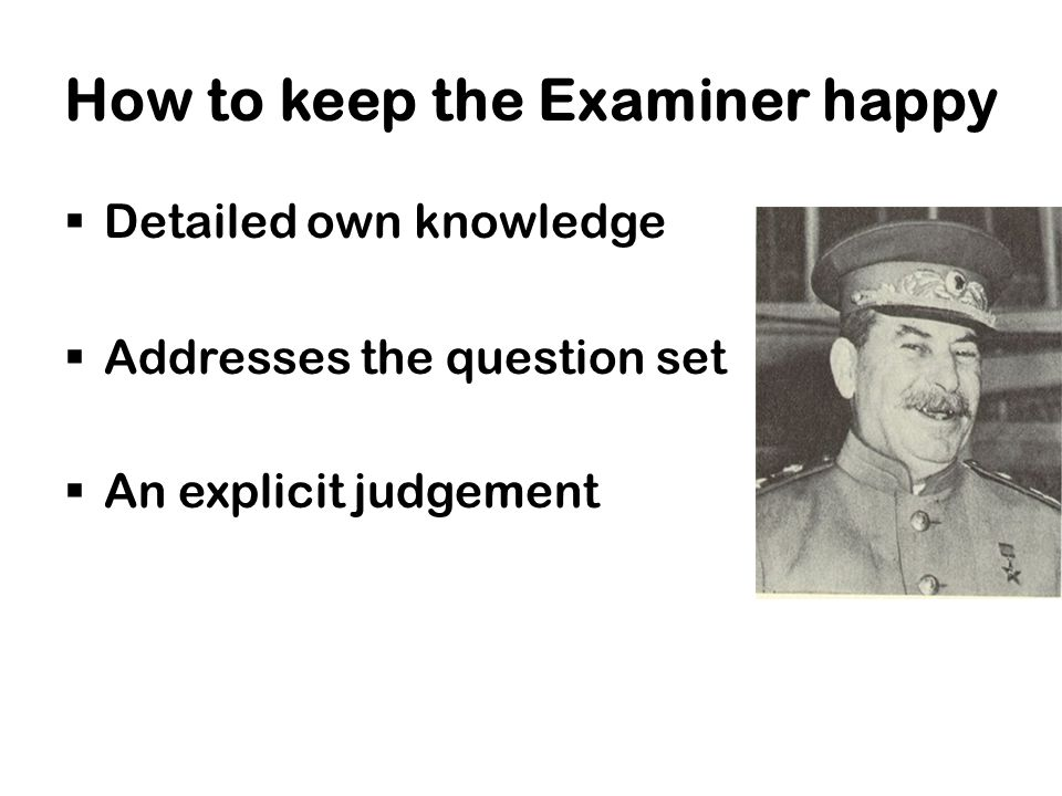 How to keep the Examiner happy  Detailed own knowledge  Addresses the question set  An explicit judgement